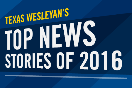 What were Texas Wesleyan's biggest news stories of the year? Read our top 10 countdown.